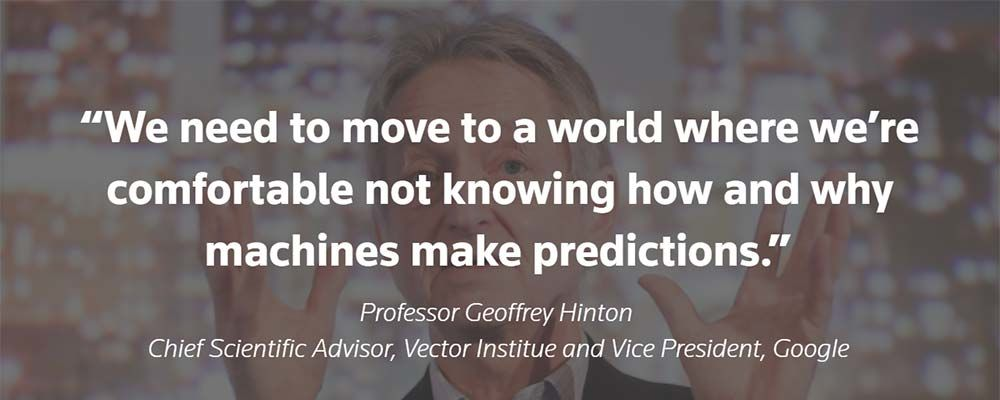 We need to move to a world where we have to be comfortable not knowing how and why machines make predictions – Geoffrey Hinton