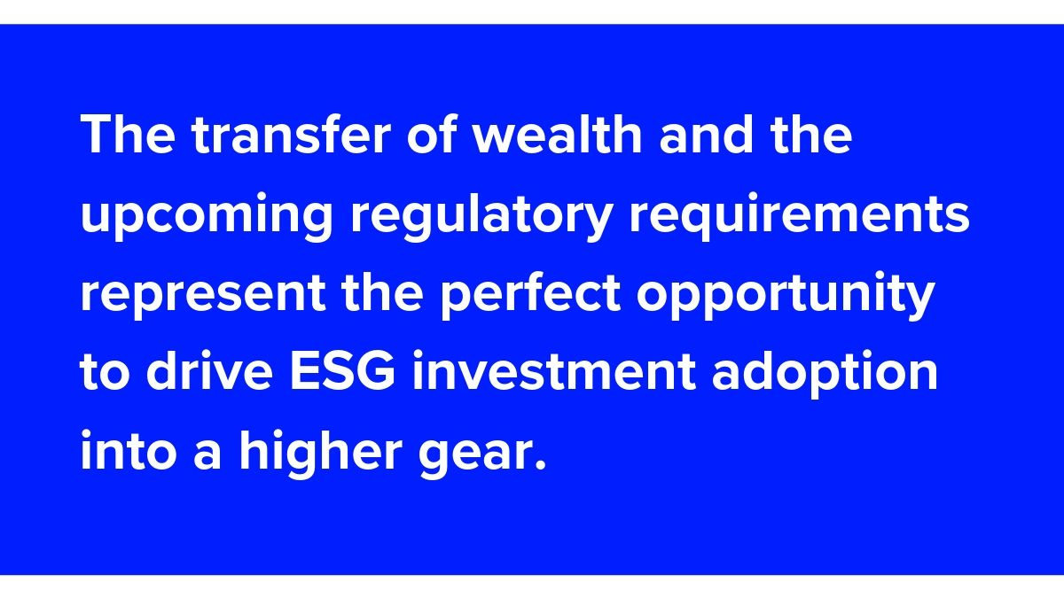 The transfer of wealth and the upcoming regulatory requirements represent the perfect opportunity to drive ESG investment adoption into a higher gear